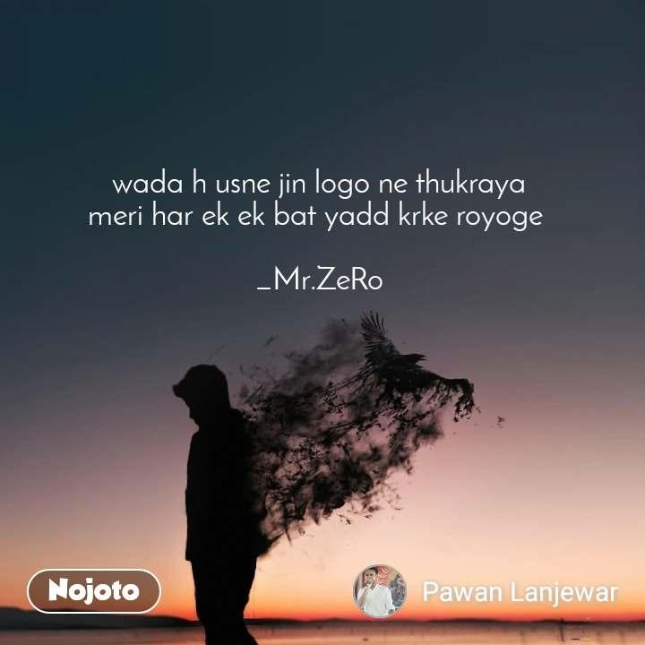 wada h usne jin logo ne thukraya meri har ek ek bat yadd krke royoge   _Mr.ZeRo
