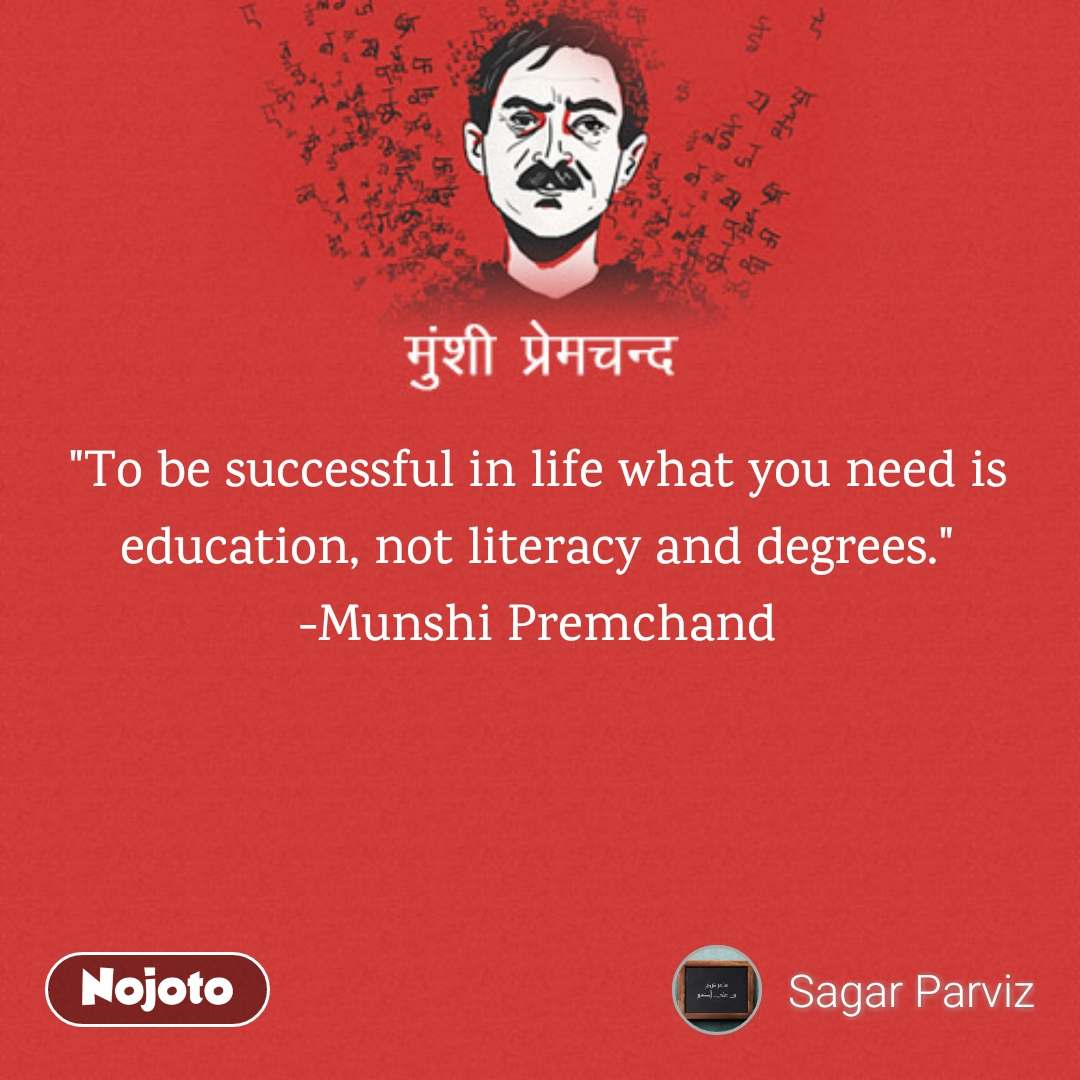 """To be successful in life what you need is education, not literacy and degrees."" -Munshi Premchand"