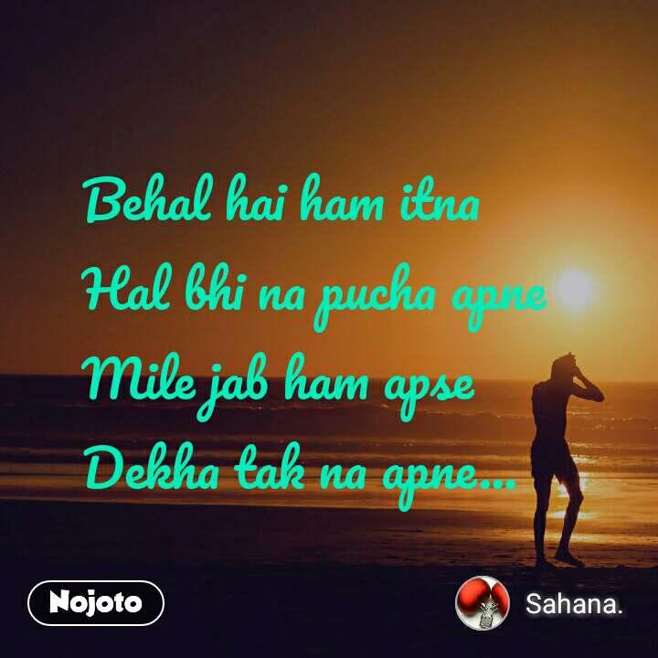 Behal hai ham itna  Hal bhi na pucha apne  Mile jab ham apse  Dekha tak na apne...