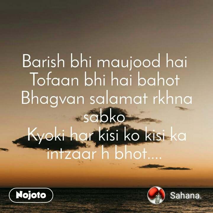 Barish bhi maujood hai  Tofaan bhi hai bahot  Bhagvan salamat rkhna sabko  Kyoki har kisi ko kisi ka intzaar h bhot....