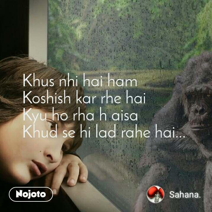 #OpenPoetry Khus nhi hai ham  Koshish kar rhe hai  Kyu ho rha h aisa  Khud se hi lad rahe hai...