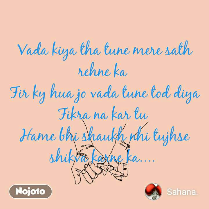 Vada kiya tha tune mere sath rehne ka  Fir ky hua jo vada tune tod diya Fikra na kar tu  Hame bhi shaukh nhi tujhse shikva karne ka....