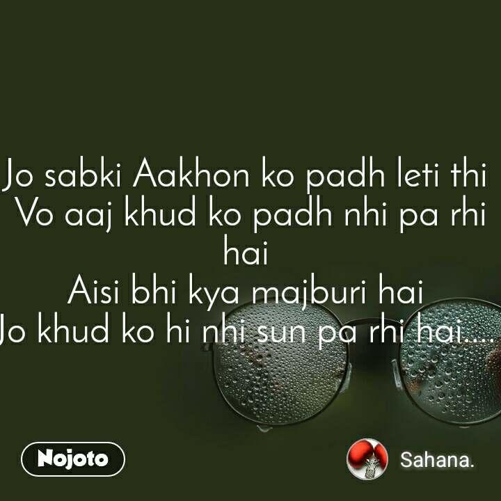 Jo sabki Aakhon ko padh leti thi  Vo aaj khud ko padh nhi pa rhi hai  Aisi bhi kya majburi hai  Jo khud ko hi nhi sun pa rhi hai....