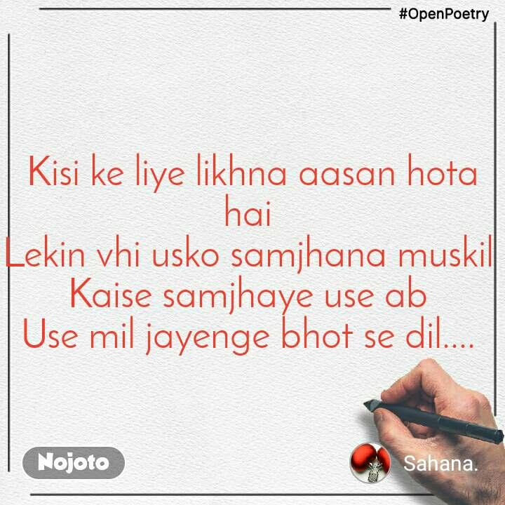 #OpenPoetry Kisi ke liye likhna aasan hota hai  Lekin vhi usko samjhana muskil  Kaise samjhaye use ab  Use mil jayenge bhot se dil....