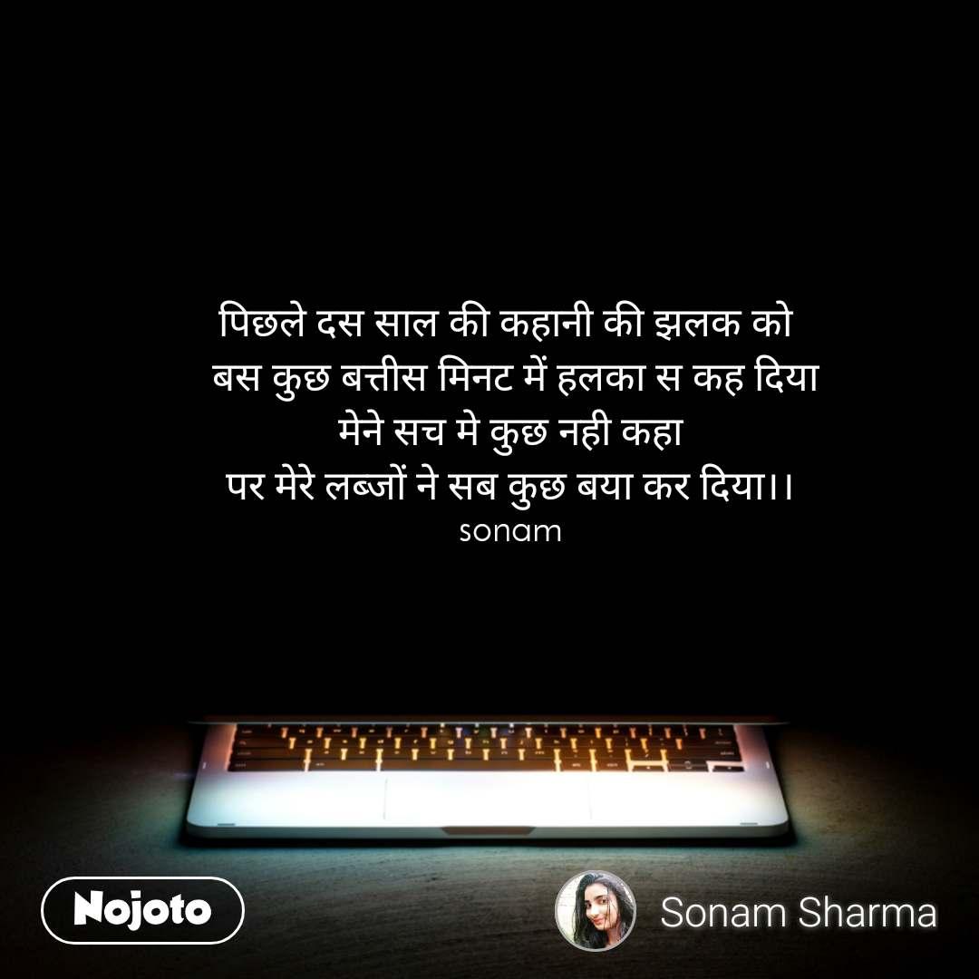 पिछले दस साल की कहानी की झलक को   बस कुछ बत्तीस मिनट में हलका स कह दिया मेने सच मे कुछ नही कहा पर मेरे लब्जों ने सब कुछ बया कर दिया।। sonam