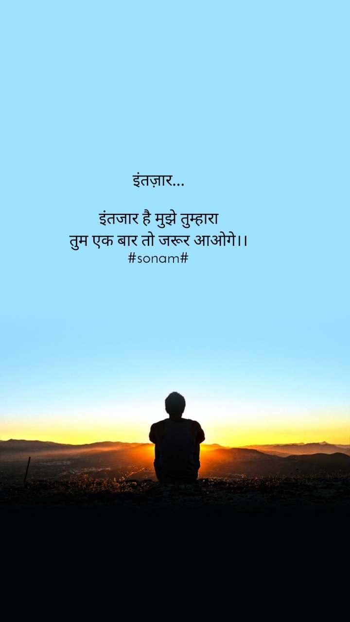 इंतज़ार...  इंतजार है मुझे तुम्हारा तुम एक बार तो जरूर आओगे।। #sonam#