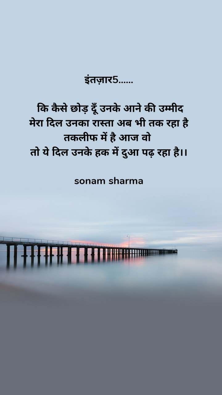 इंतज़ार5......   कि कैसे छोड़ दूँ उनके आने की उम्मीद मेरा दिल उनका रास्ता अब भी तक रहा है तकलीफ में है आज वो  तो ये दिल उनके हक में दुआ पढ़ रहा है।।  sonam sharma