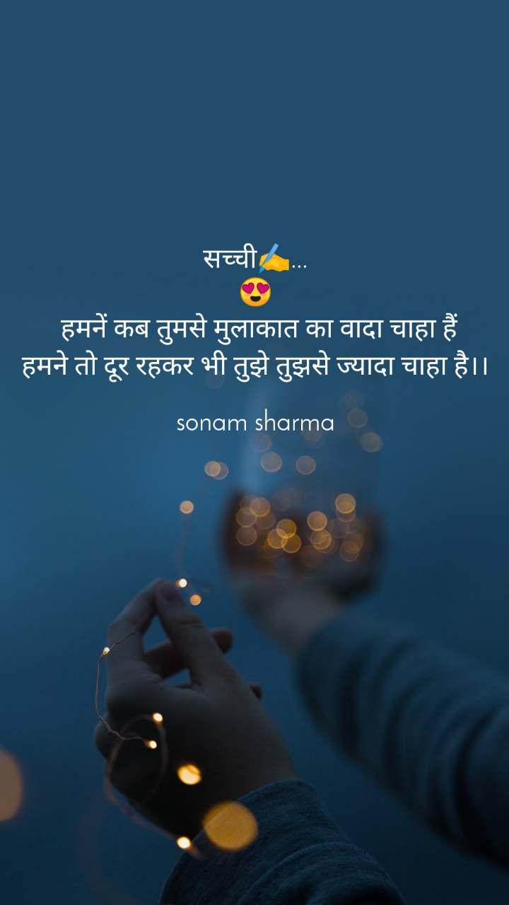 सच्ची✍️... 😍  हमनें कब तुमसे मुलाकात का वादा चाहा हैं हमने तो दूर रहकर भी तुझे तुझसे ज्यादा चाहा है।।  sonam sharma