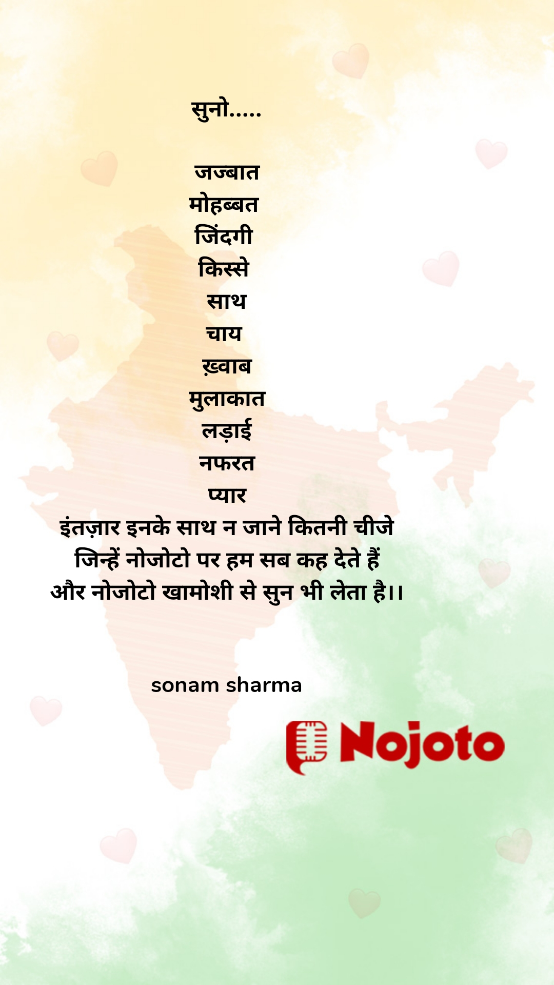 सुनो.....  जज्बात मोहब्बत  जिंदगी  किस्से  साथ चाय  ख़्वाब मुलाकात लड़ाई नफरत प्यार इंतज़ार इनके साथ न जाने कितनी चीजे जिन्हें नोजोटो पर हम सब कह देते हैं और नोजोटो खामोशी से सुन भी लेता है।।   sonam sharma