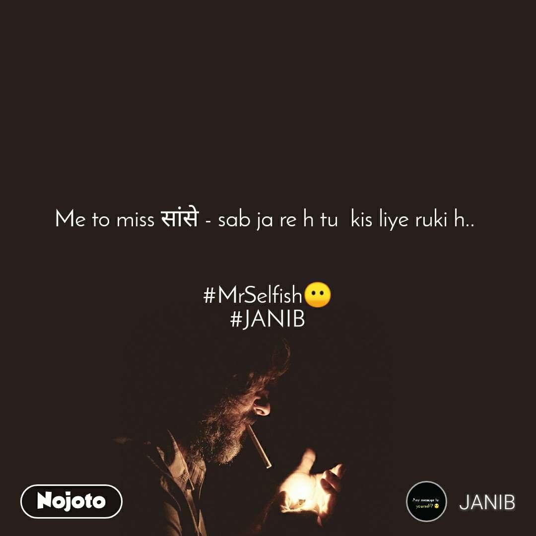 Me to miss सांसे - sab ja re h tu  kis liye ruki h..    #MrSelfish😶 #JANIB