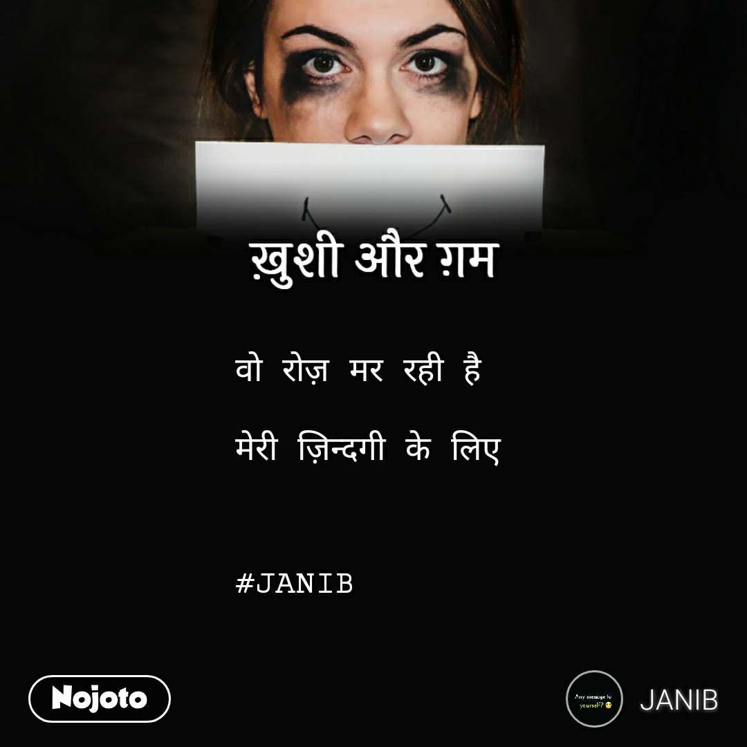 ख़ुशी और ग़म           वो रोज़ मर रही है   मेरी ज़िन्दगी के लिए    #JANIB
