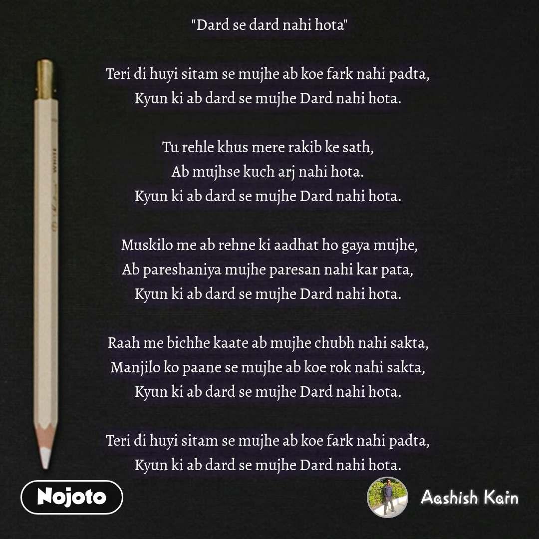 """writing quotes in hindi """"Dard se dard nahi hota""""   Teri di huyi sitam se mujhe ab koe fark nahi padta,  Kyun ki ab dard se mujhe Dard nahi hota.   Tu rehle khus mere rakib ke sath,  Ab mujhse kuch arj nahi hota.  Kyun ki ab dard se mujhe Dard nahi hota.   Muskilo me ab rehne ki aadhat ho gaya mujhe, Ab pareshaniya mujhe paresan nahi kar pata,  Kyun ki ab dard se mujhe Dard nahi hota.   Raah me bichhe kaate ab mujhe chubh nahi sakta,  Manjilo ko paane se mujhe ab koe rok nahi sakta,  Kyun ki ab dard se mujhe Dard nahi hota.   Teri di huyi sitam se mujhe ab koe fark nahi padta,  Kyun ki ab dard se mujhe Dard nahi hota.    #NojotoQuote"""