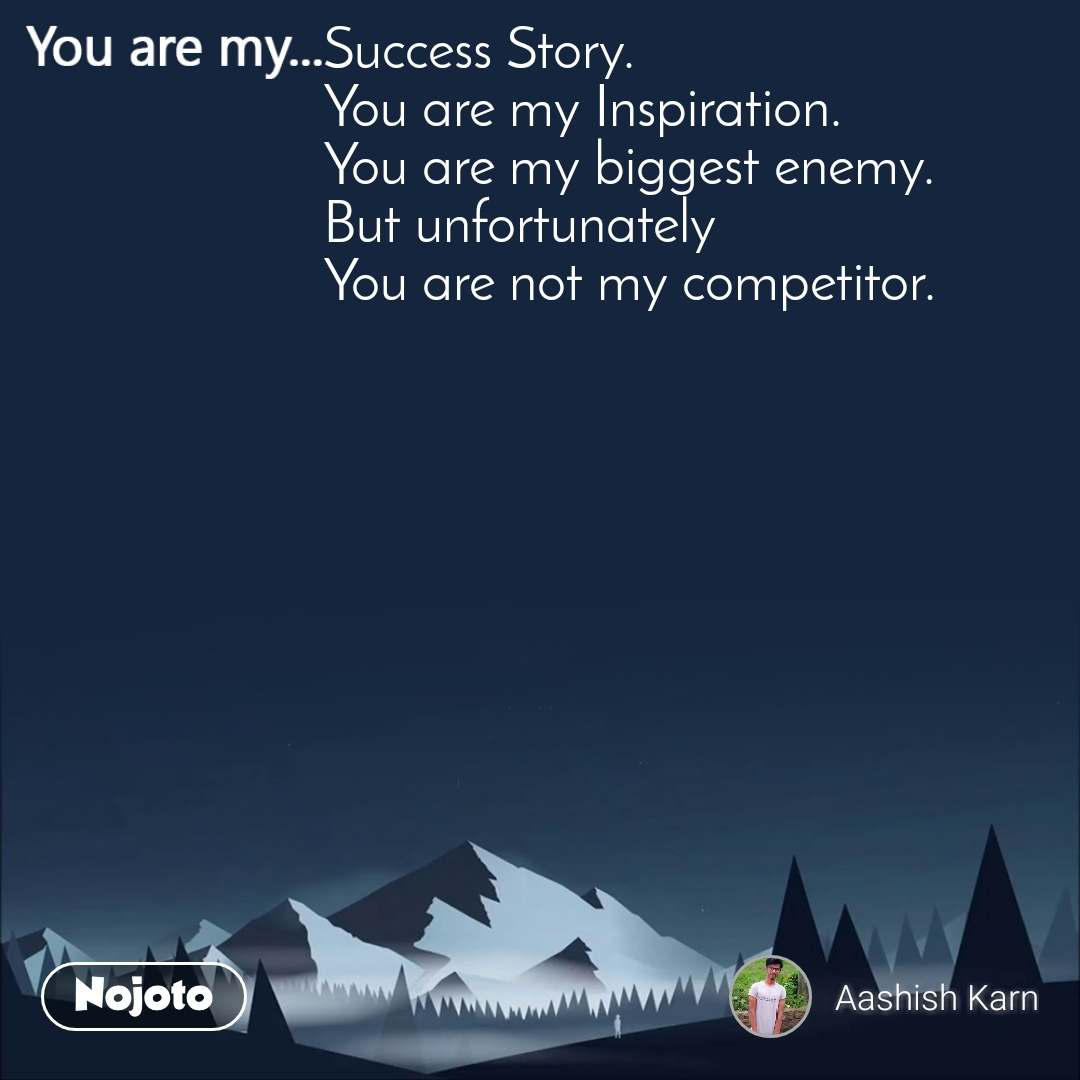 You are my  Success Story. You are my Inspiration.  You are my biggest enemy.  But unfortunately  You are not my competitor.