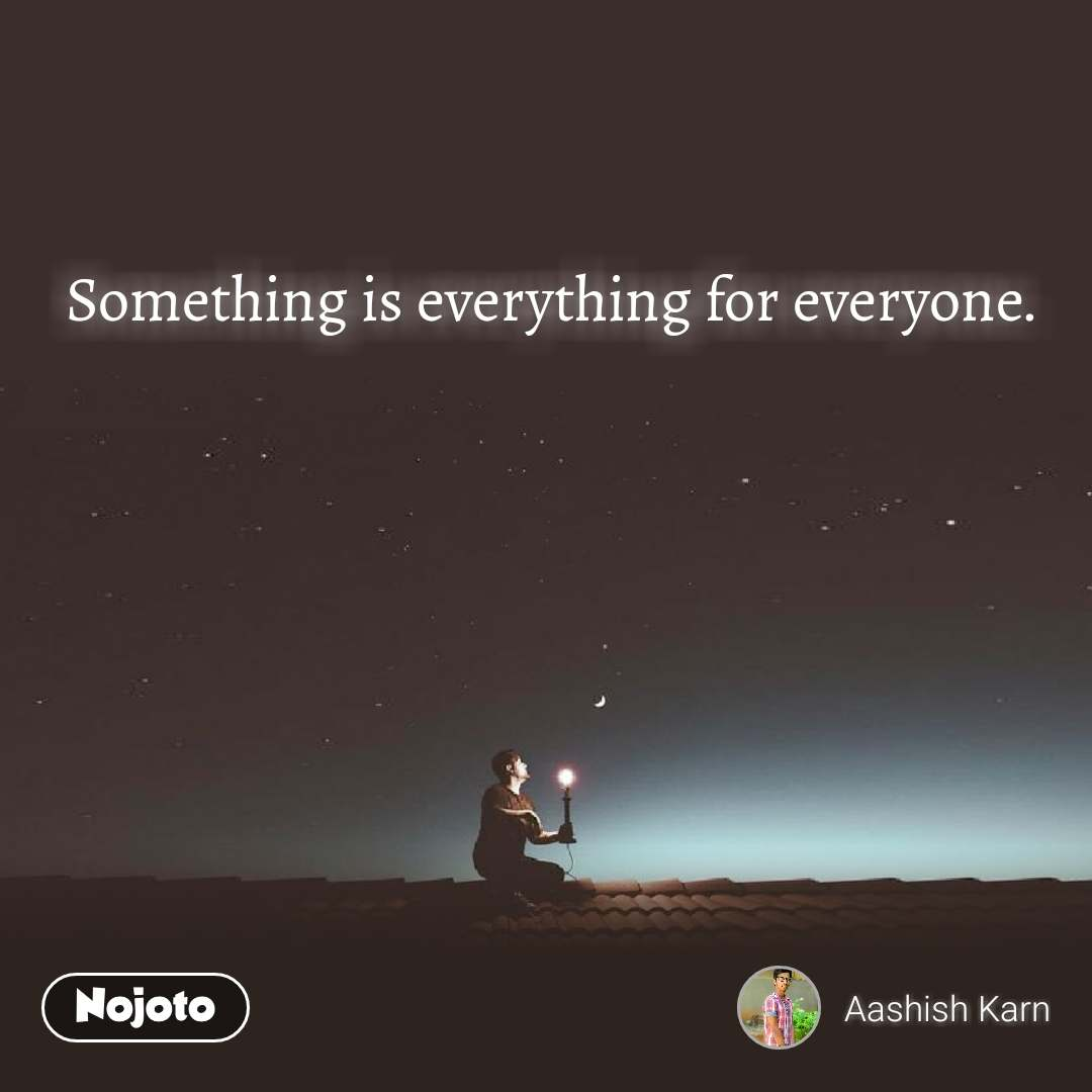 Something is everything for everyone.
