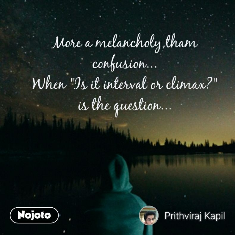 """More a melancholy,tham confusion... When """"Is it interval or climax?"""" is the question..."""