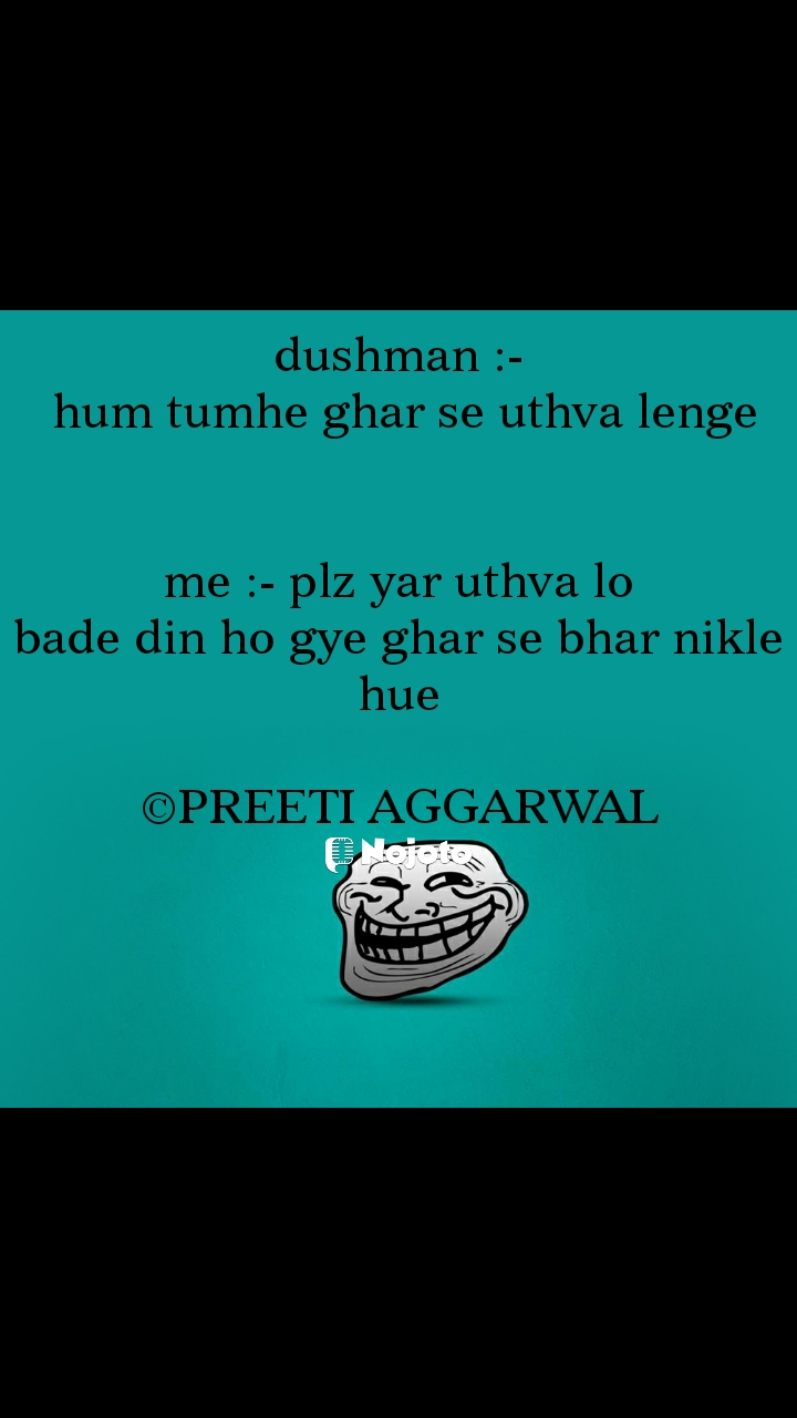 dushman :-  hum tumhe ghar se uthva lenge   me :- plz yar uthva lo bade din ho gye ghar se bhar nikle hue  ©PREETI AGGARWAL