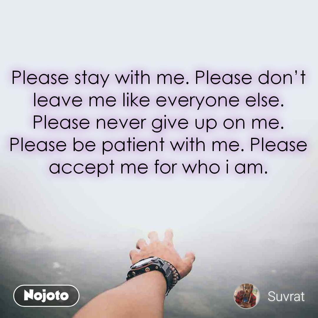 Please stay with me. Please don't leave me like everyone else. Please never give up on me. Please be patient with me. Please accept me for who i am.