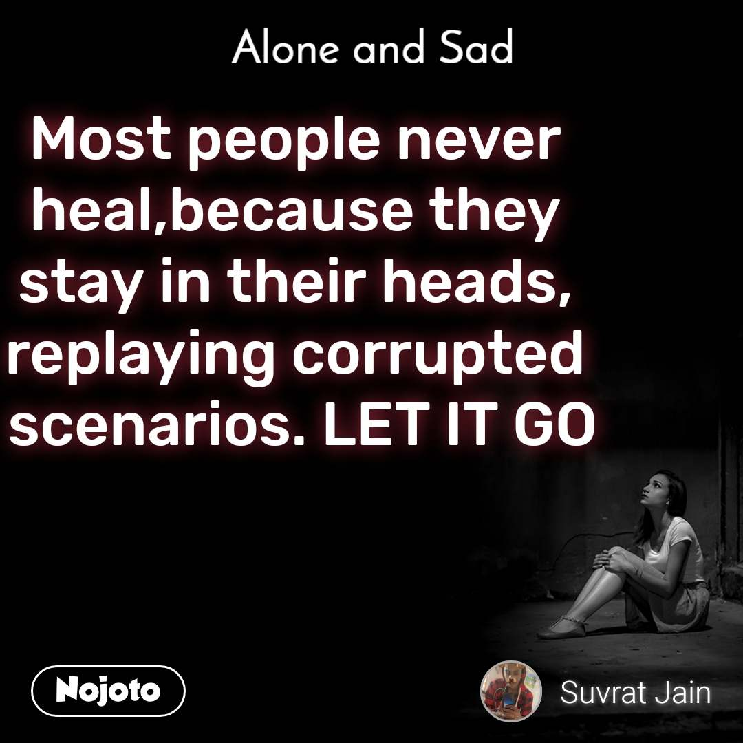 Alone and You  Most people never heal,because they stay in their heads, replaying corrupted  scenarios. LET IT GO