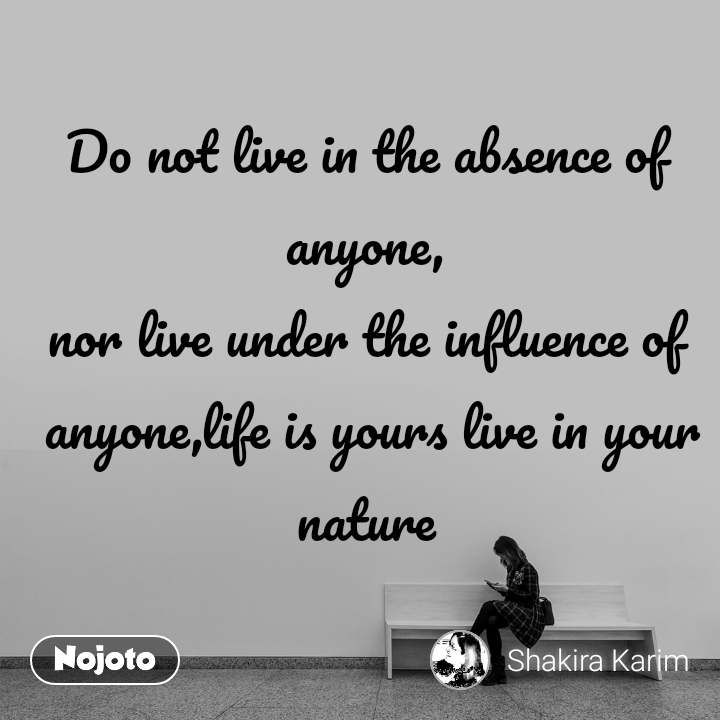 Do not live in the absence of anyone, nor live under the influence of  anyone,life is yours live in your nature
