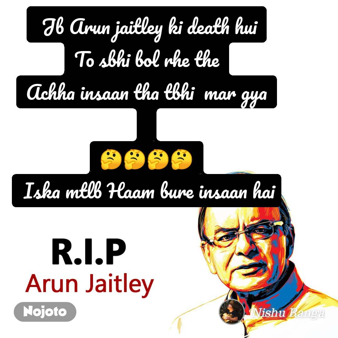 RIP Arun Jaitley  Jb Arun jaitley ki death hui To sbhi bol rhe the Achha insaan tha tbhi  mar gya  🤔🤔🤔🤔  Iska mtlb Haam bure insaan hai