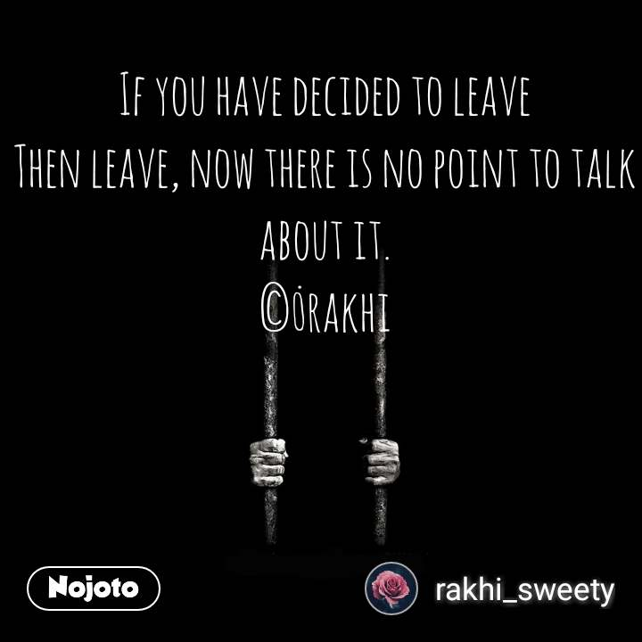 If you have decided to leave Then leave, now there is no point to talk about it. ©_rakhi