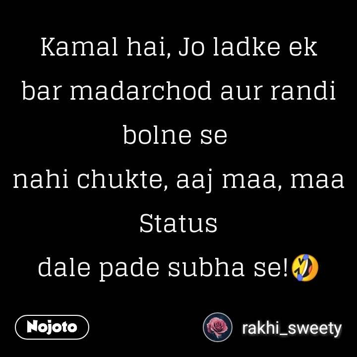 Kamal hai, Jo ladke ek bar madarchod aur randi bolne se  nahi chukte, aaj maa, maa Status dale pade subha se!🤣