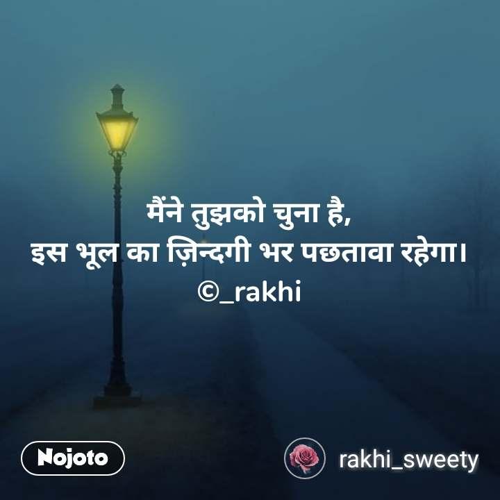 मैंने तुझको चुना है, इस भूल का ज़िन्दगी भर पछतावा रहेगा। ©_rakhi