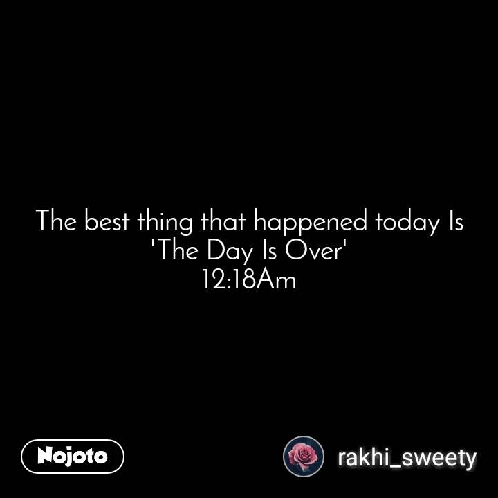 The best thing that happened today Is 'The Day Is Over' 12:18Am