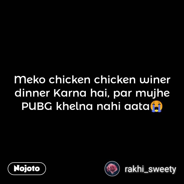 Meko chicken chicken winer dinner Karna hai, par mujhe PUBG khelna nahi aata😭