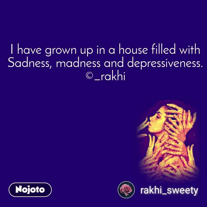 I have grown up in a house filled with Sadness, madness and depressiveness. ©_rakhi