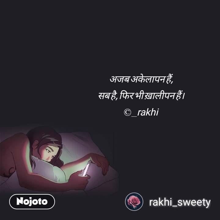 अजब अकेलापन हैं, सब है, फिर भी ख़ालीपन हैं। ©_rakhi