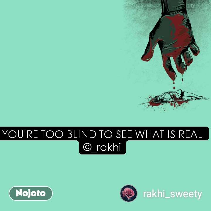 YOU'RE TOO BLIND TO SEE WHAT IS REAL ©_rakhi