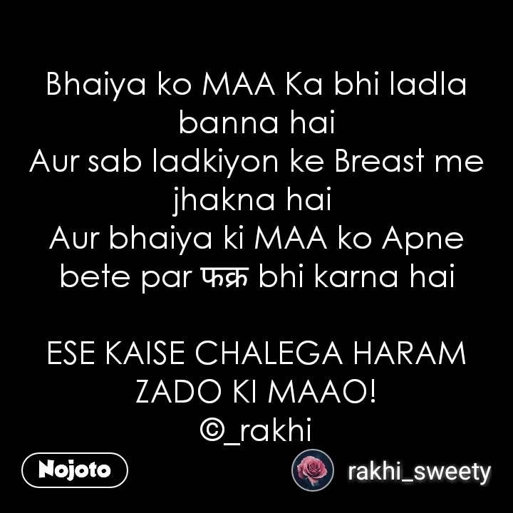 Bhaiya ko MAA Ka bhi ladla banna hai Aur sab ladkiyon ke Breast me jhakna hai  Aur bhaiya ki MAA ko Apne bete par फक्र bhi karna hai  ESE KAISE CHALEGA HARAM ZADO KI MAAO! ©_rakhi