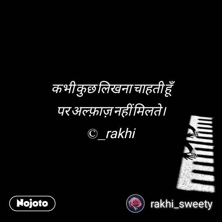कभी कुछ लिखना चाहती हूँ पर अल्फ़ाज़ नहीं मिलते। ©_rakhi