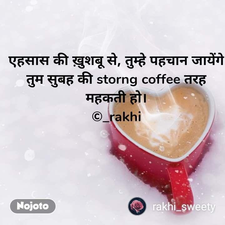 एहसास की ख़ुशबू से, तुम्हे पहचान जायेंगे तुम सुबह की storng coffee तरह महकती हो। ©_rakhi