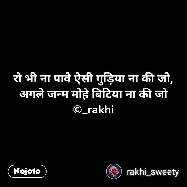रो भी ना पावे ऐसी गुड़िया ना की जो, अगले जन्म मोहे बिटिया ना की जो ©_rakhi