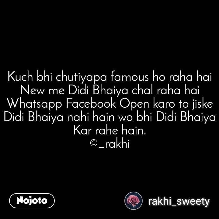 Kuch bhi chutiyapa famous ho raha hai New me Didi Bhaiya chal raha hai Whatsapp Facebook Open karo to jiske Didi Bhaiya nahi hain wo bhi Didi Bhaiya Kar rahe hain. ©_rakhi