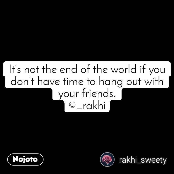 It's not the end of the world if you don't have time to hang out with your friends. ©_rakhi