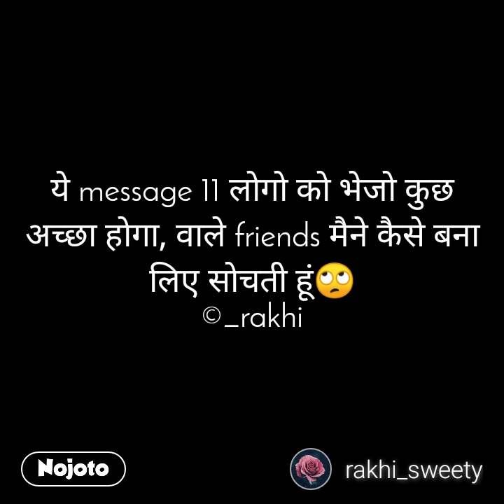 ये message 11 लोगो को भेजो कुछ अच्छा होगा, वाले friends मैने कैसे बना लिए सोचती हूं🙄 ©_rakhi
