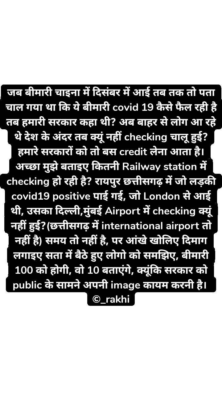जब बीमारी चाइना में दिसंबर में आई तब तक तो पता चाल गया था कि ये बीमारी covid 19 कैसे फैल रही है तब हमारी सरकार कहा थी? अब बाहर से लोग आ रहे थे देश के अंदर तब क्यूं नहीं checking चालू हुई? हमारे सरकारों को तो बस credit लेना आता है। अच्छा मुझे बताइए कितनी Railway station में checking हो रही है? रायपुर छत्तीसगढ़ में जो लड़की covid19 positive पाई गई, जो London से आई थी, उसका दिल्ली,मुंबई Airport में checking क्यूं नहीं हुई?(छत्तीसगढ़ में international airport तो नहीं है) समय तो नहीं है, पर आंखे खोलिए दिमाग लगाइए सता में बैठे हुए लोगो को समझिए, बीमारी 100 को होगी, वो 10 बताएंगे, क्यूंकि सरकार को public के सामने अपनी image कायम करनी है।  ©_rakhi