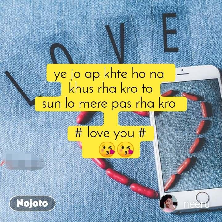 ye jo ap khte ho na  khus rha kro to sun lo mere pas rha kro   # love you #    😘😘