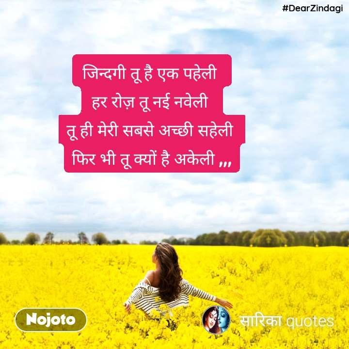 #DearZindagi जिन्दगी तू है एक पहेली  हर रोज़ तू नई नवेली  तू ही मेरी सबसे अच्छी सहेली  फिर भी तू क्यों है अकेली ,,,