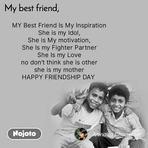 My Best Friend MY Best Friend Is My Inspiration She is my Idol, She is My motivation, She Is my Fighter Partner She Is my Love no don't think she is other she is my mother HAPPY FRIENDSHIP DAY