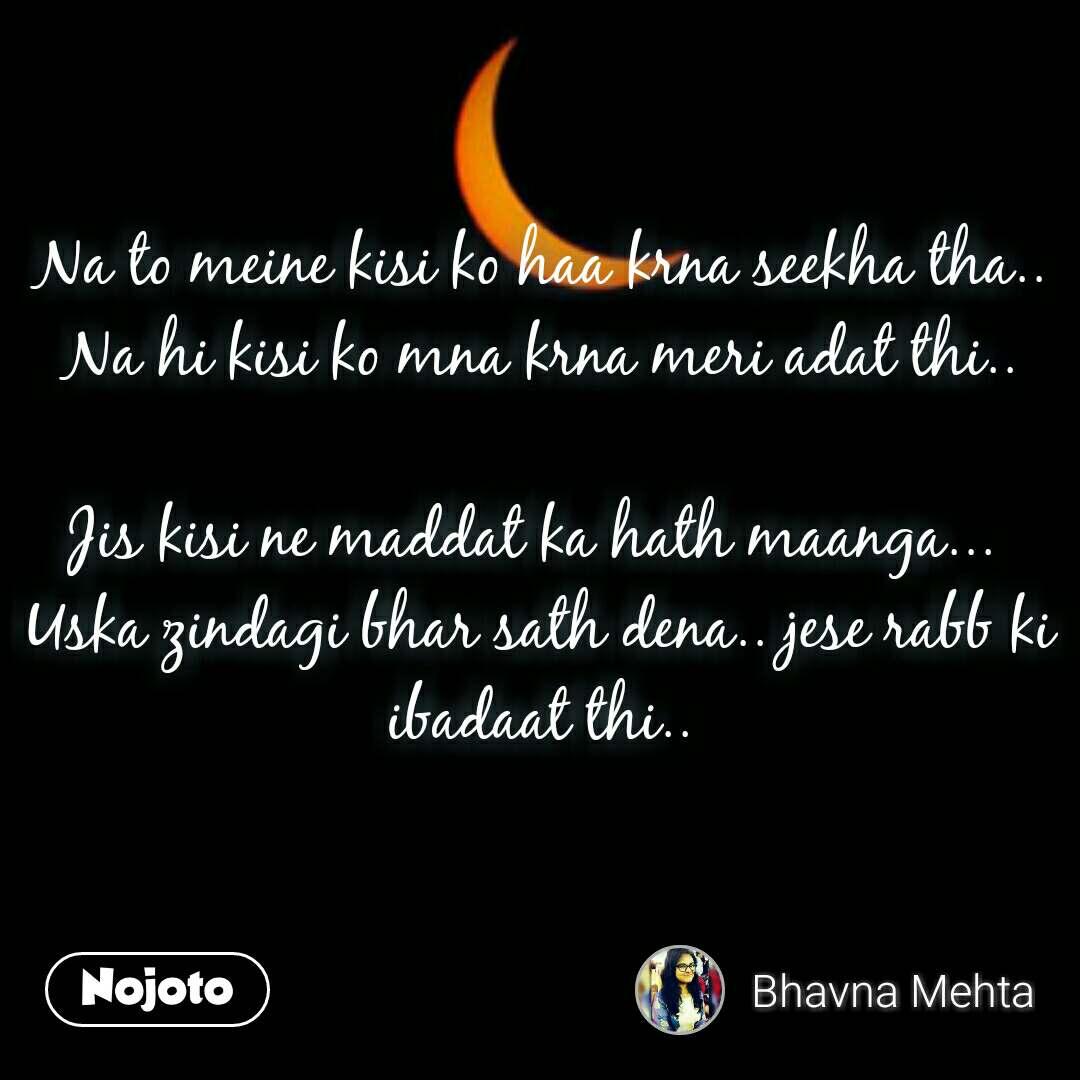 Moon and the dark night Na to meine kisi ko haa krna seekha tha.. Na hi kisi ko mna krna meri adat thi..  Jis kisi ne maddat ka hath maanga...  Uska zindagi bhar sath dena.. jese rabb ki ibadaat thi..