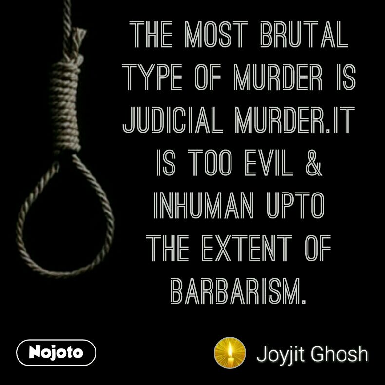 The most brutal type of murder is Judicial murder.It is too evil & inhuman upto the extent of barbarism.