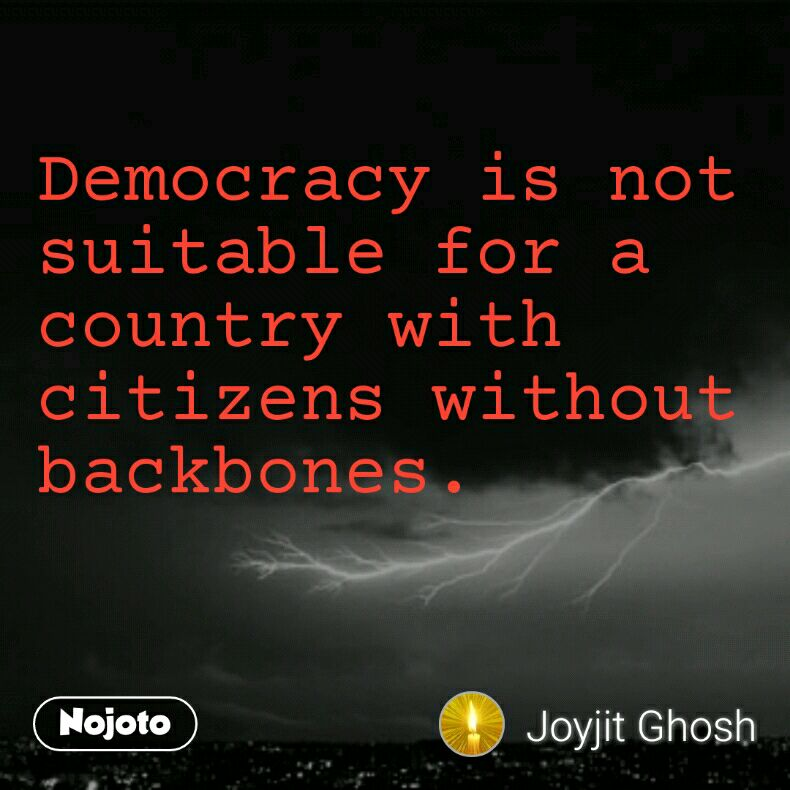 Democracy is not suitable for a country with citizens without backbones.