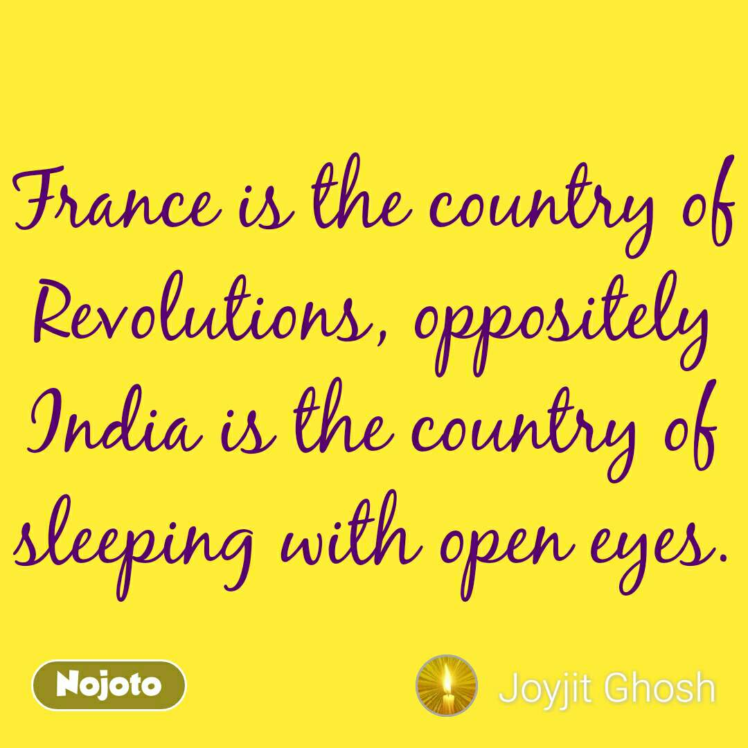 France is the country of Revolutions, oppositely India is the country of sleeping with open eyes.