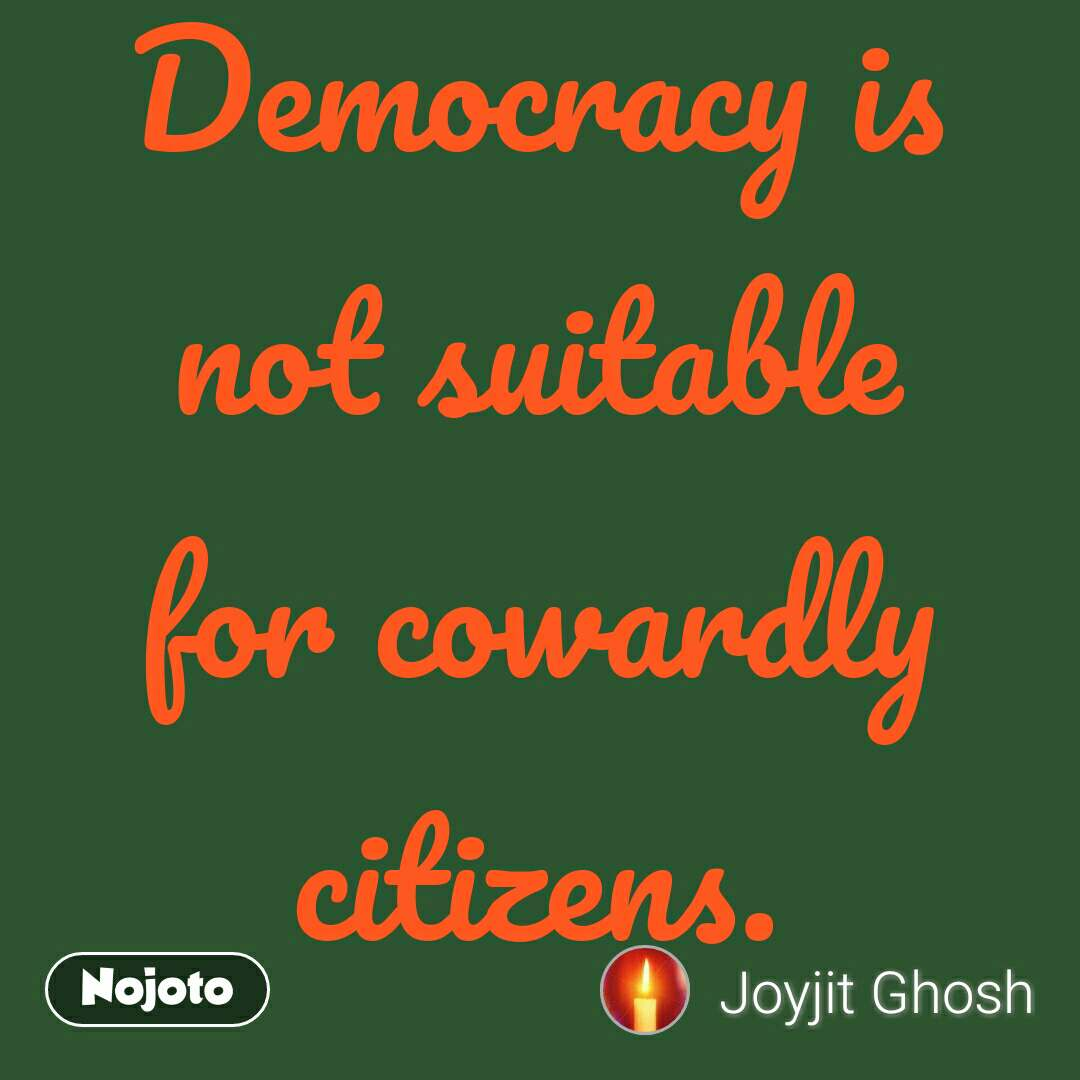 Democracy is not suitable for cowardly citizens.
