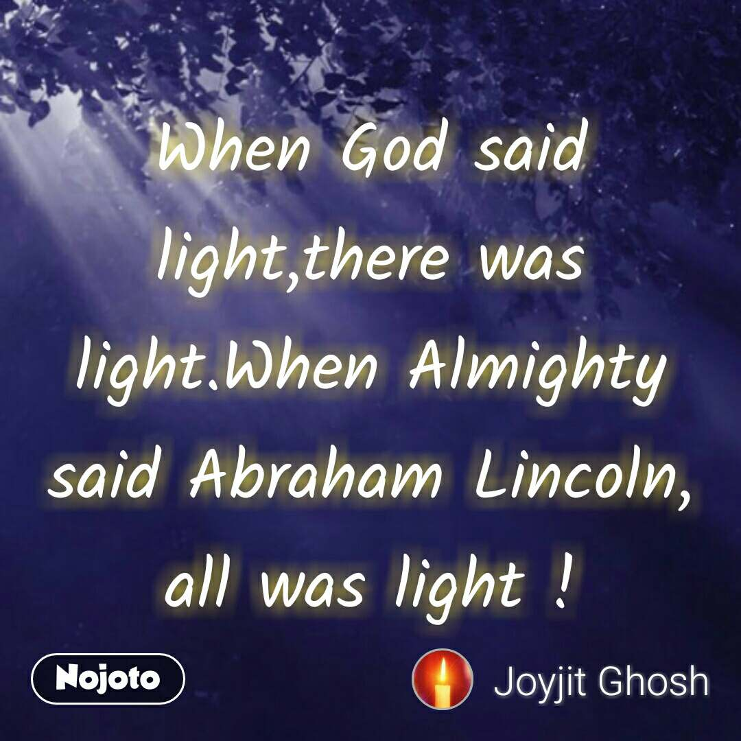 When God said light,there was light.When Almighty said Abraham Lincoln, all was light ! #NojotoQuote