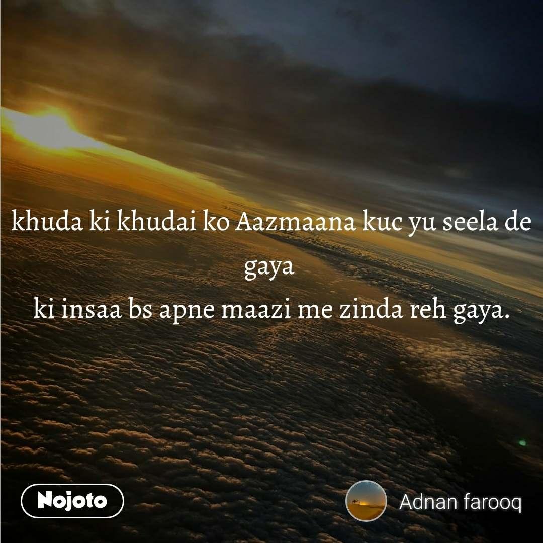 khuda ki khudai ko Aazmaana kuc yu seela de gaya  ki insaa bs apne maazi me zinda reh gaya.